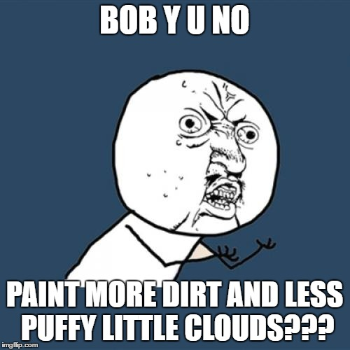 Y U No Meme | BOB Y U NO PAINT MORE DIRT AND LESS PUFFY LITTLE CLOUDS??? | image tagged in memes,y u no | made w/ Imgflip meme maker