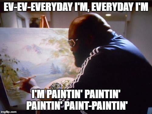 Ultimate paint off - The Battle of the Rosses - Bob Ross week! | EV-EV-EVERYDAY I'M, EVERYDAY I'M I'M PAINTIN' PAINTIN' PAINTIN' PAINT-PAINTIN' | image tagged in paintin paintin,bob ross week,rick ross meme,rick vs bob meme,everyday im paintin meme | made w/ Imgflip meme maker