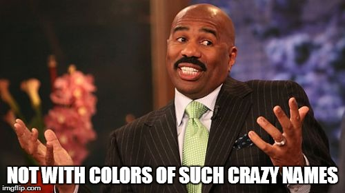 Steve Harvey Meme | NOT WITH COLORS OF SUCH CRAZY NAMES | image tagged in memes,steve harvey | made w/ Imgflip meme maker