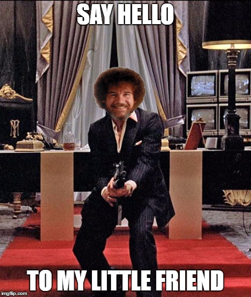 admit it you read it in his voice | SAY HELLO TO MY LITTLE FRIEND | image tagged in bob ross week,bob ross | made w/ Imgflip meme maker