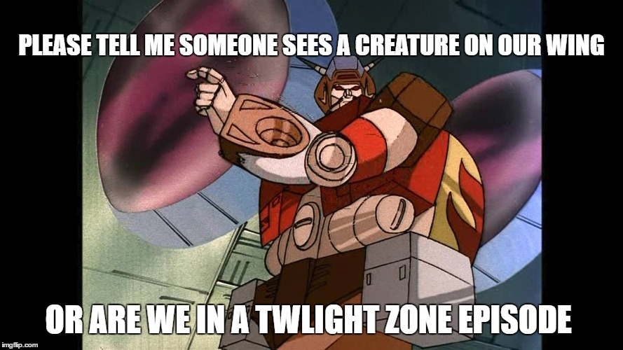 PLEASE TELL ME SOMEONE SEES A CREATURE ON OUR WING; OR ARE WE IN A TWLIGHT ZONE EPISODE | image tagged in g1 transformers | made w/ Imgflip meme maker