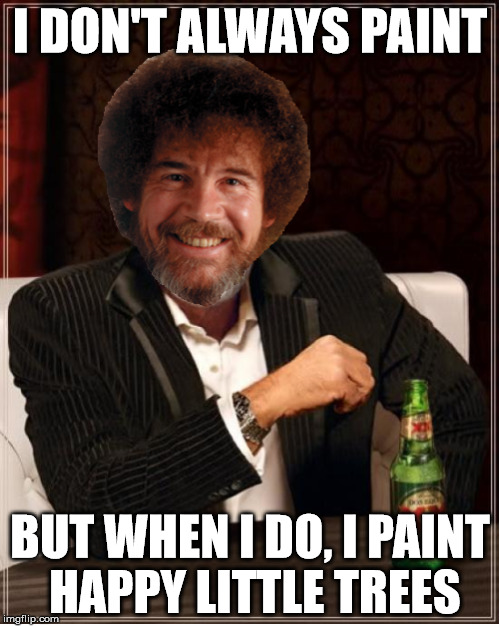 Happy Little Trees | I DON'T ALWAYS PAINT BUT WHEN I DO, I PAINT HAPPY LITTLE TREES | image tagged in bob ross,bob ross week,happy little trees | made w/ Imgflip meme maker