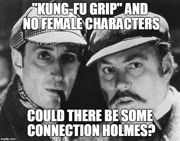"""KUNG-FU GRIP"" AND NO FEMALE CHARACTERS COULD THERE BE SOME CONNECTION HOLMES? 