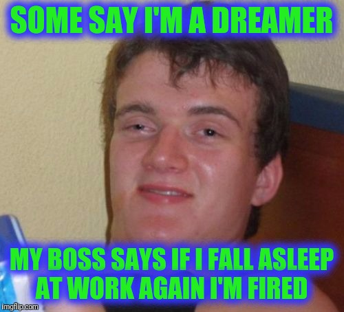 10 Guy Meme | SOME SAY I'M A DREAMER MY BOSS SAYS IF I FALL ASLEEP AT WORK AGAIN I'M FIRED | image tagged in memes,10 guy | made w/ Imgflip meme maker