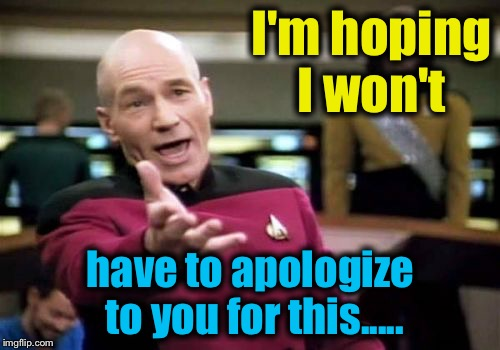 Picard Wtf Meme | I'm hoping I won't have to apologize to you for this..... | image tagged in memes,picard wtf | made w/ Imgflip meme maker
