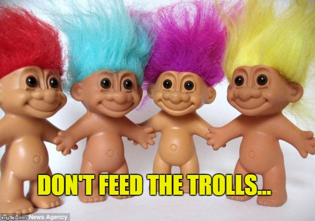 Don't Feed the Trolls... | DON'T FEED THE TROLLS... | image tagged in trolls,downvoters are bad,upvoters are good,don't feed the trolls | made w/ Imgflip meme maker