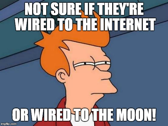 Futurama Fry Meme | NOT SURE IF THEY'RE WIRED TO THE INTERNET OR WIRED TO THE MOON! | image tagged in memes,futurama fry | made w/ Imgflip meme maker