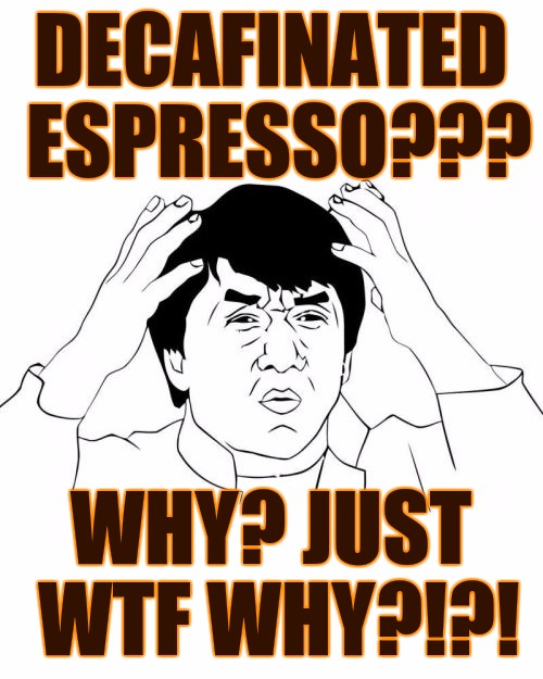 Next up, calcium free milk | DECAFINATED ESPRESSO??? WHY? JUST WTF WHY?!?! | image tagged in coffee,espresso,decaf,jackie chan wtf | made w/ Imgflip meme maker