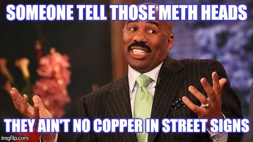 Steve Harvey Meme | SOMEONE TELL THOSE METH HEADS THEY AIN'T NO COPPER IN STREET SIGNS | image tagged in memes,steve harvey | made w/ Imgflip meme maker