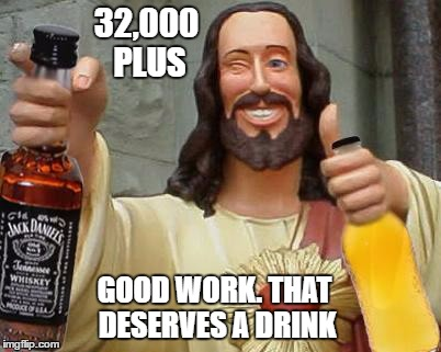 32,000 PLUS GOOD WORK. THAT DESERVES A DRINK | made w/ Imgflip meme maker
