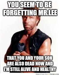 Chuck Norris | YOU SEEM TO BE FORGETTING MR.LEE THAT YOU AND YOUR SON ARE ALSO DEAD NOW AND I'M STILL ALIVE AND HEALTHY | image tagged in chuck norris | made w/ Imgflip meme maker