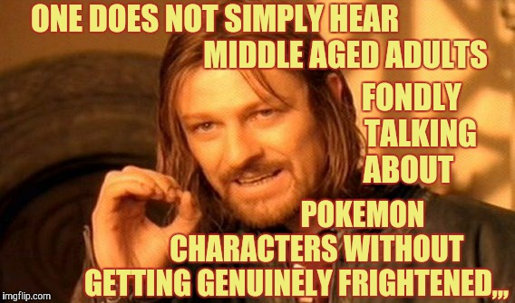 One Does Not Simply Meme | ONE DOES NOT SIMPLY HEAR                                           MIDDLE AGED ADULTS POKEMON           CHARACTERS WITHOUT     GETTING GENUI | image tagged in memes,one does not simply | made w/ Imgflip meme maker