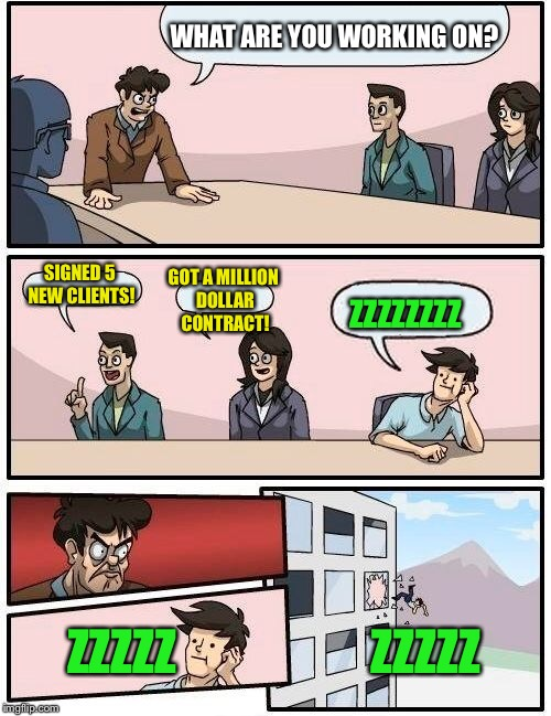 Boardroom Meeting Suggestion Meme | WHAT ARE YOU WORKING ON? SIGNED 5 NEW CLIENTS! GOT A MILLION DOLLAR CONTRACT! ZZZZZZZZ ZZZZZ                    ZZZZZ | image tagged in memes,boardroom meeting suggestion | made w/ Imgflip meme maker