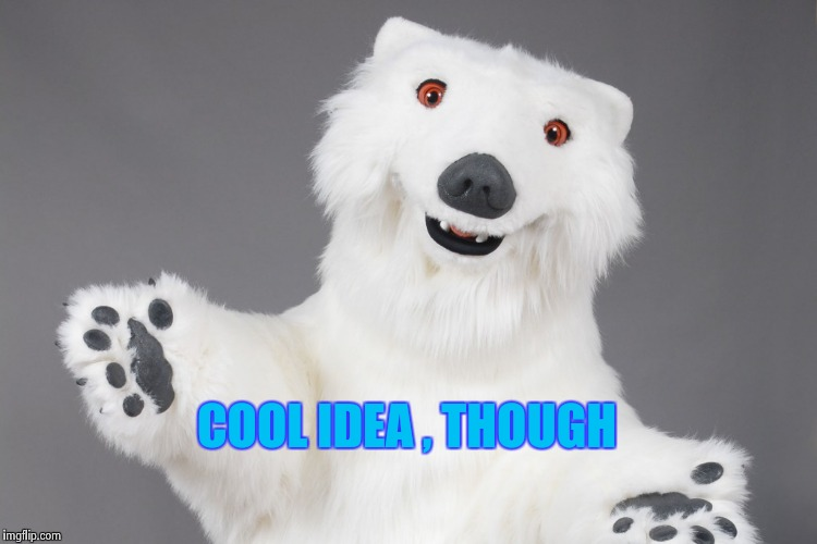 Polar Bear | COOL IDEA , THOUGH | image tagged in polar bear | made w/ Imgflip meme maker