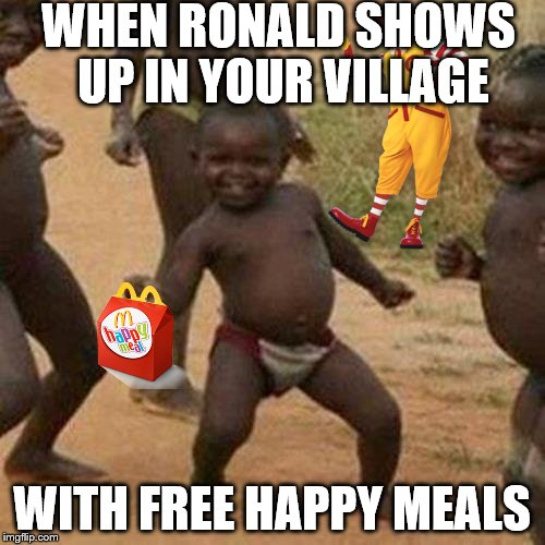 Third World Success Kid Meme | WHEN RONALD SHOWS UP IN YOUR VILLAGE WITH FREE HAPPY MEALS | image tagged in memes,third world success kid | made w/ Imgflip meme maker