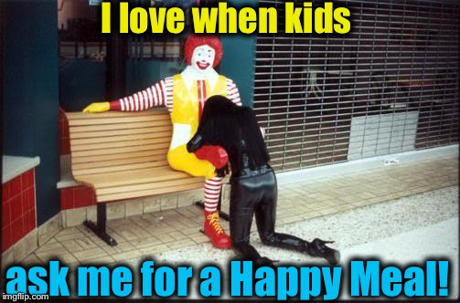 I love when kids ask me for a Happy Meal! | made w/ Imgflip meme maker