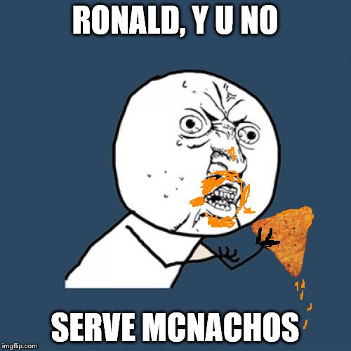 Y U No Meme | RONALD, Y U NO SERVE MCNACHOS | image tagged in memes,y u no | made w/ Imgflip meme maker