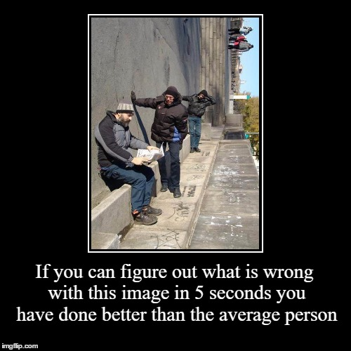 What Is Wrong With This Image | If you can figure out what is wrong with this image in 5 seconds you have done better than the average person | | image tagged in funny,demotivationals,memes,gifs,grumpy cat,optical illusion | made w/ Imgflip demotivational maker