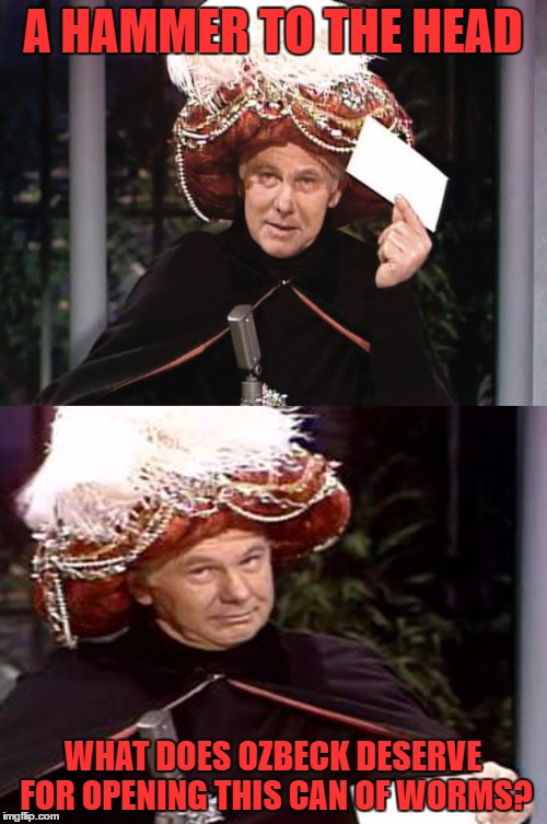 Carnac the Magnificent 3 | A HAMMER TO THE HEAD WHAT DOES OZBECK DESERVE FOR OPENING THIS CAN OF WORMS? | image tagged in carnac the magnificent 3 | made w/ Imgflip meme maker