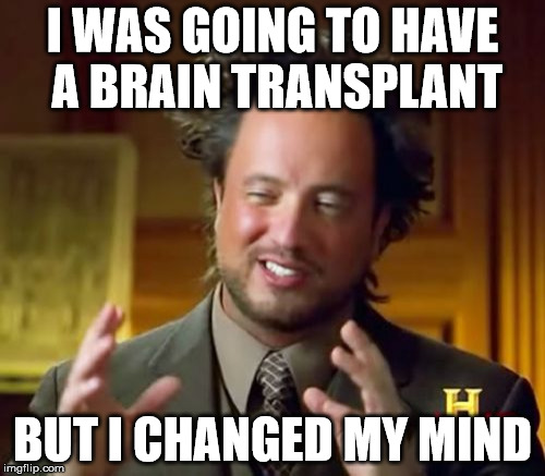 Ancient Aliens Meme | I WAS GOING TO HAVE A BRAIN TRANSPLANT BUT I CHANGED MY MIND | image tagged in memes,ancient aliens | made w/ Imgflip meme maker