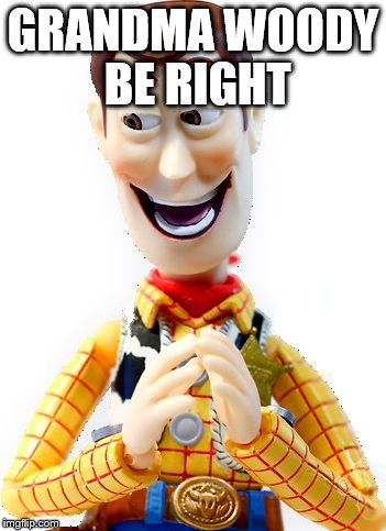 Happy Woody | GRANDMA WOODY BE RIGHT | image tagged in happy woody | made w/ Imgflip meme maker
