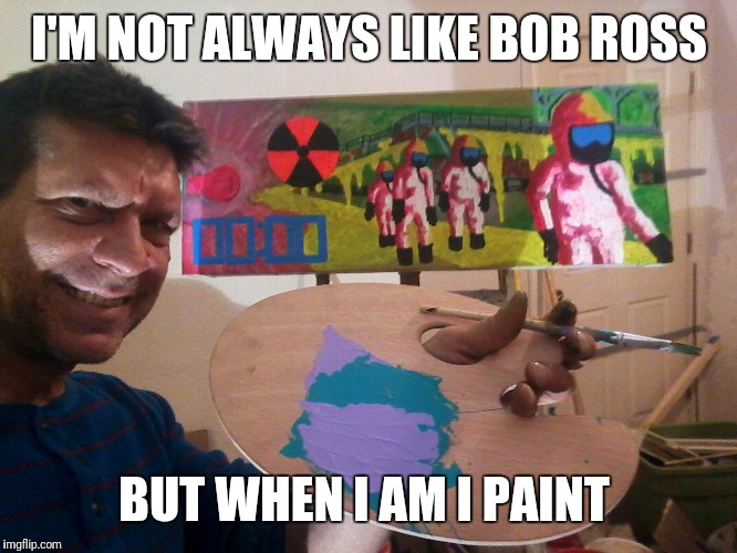 Bob Ross week! | I'M NOT ALWAYS LIKE BOB ROSS BUT WHEN I AM I PAINT | image tagged in bob ross week | made w/ Imgflip meme maker