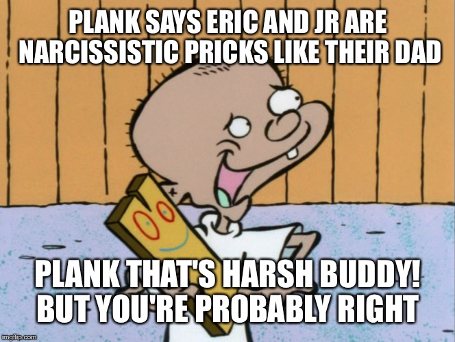 PLANK SAYS ERIC AND JR ARE NARCISSISTIC PRICKS LIKE THEIR DAD PLANK THAT'S HARSH BUDDY! BUT YOU'RE PROBABLY RIGHT | made w/ Imgflip meme maker