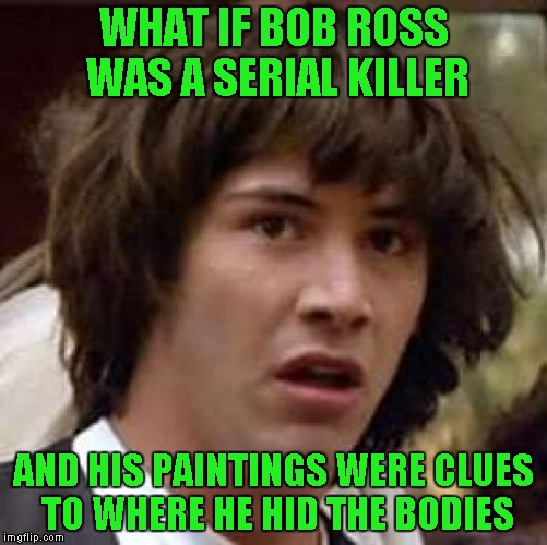 Conspiracy Keanu Meme | WHAT IF BOB ROSS WAS A SERIAL KILLER AND HIS PAINTINGS WERE CLUES TO WHERE HE HID THE BODIES | image tagged in memes,conspiracy keanu | made w/ Imgflip meme maker