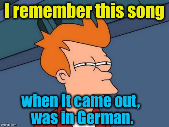 Futurama Fry Meme | I remember this song when it came out, was in German. | image tagged in memes,futurama fry | made w/ Imgflip meme maker