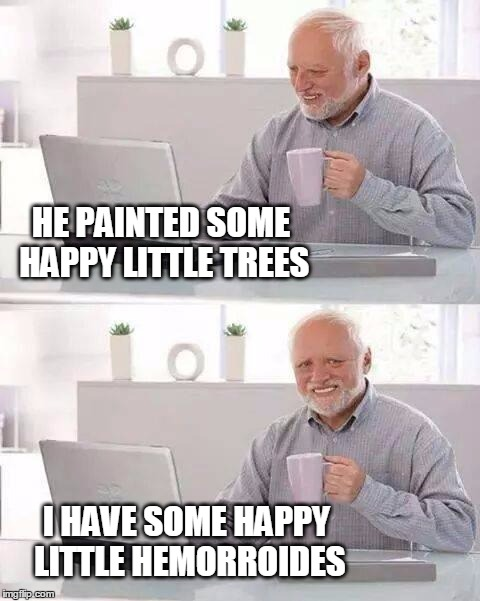 Bob Ross Week | HE PAINTED SOME HAPPY LITTLE TREES I HAVE SOME HAPPY LITTLE HEMORROIDES | image tagged in memes,hide the pain harold,bob ross week,hemorrhoids | made w/ Imgflip meme maker