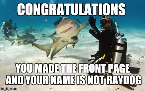 CONGRATULATIONS YOU MADE THE FRONT PAGE AND YOUR NAME IS NOT RAYDOG | made w/ Imgflip meme maker