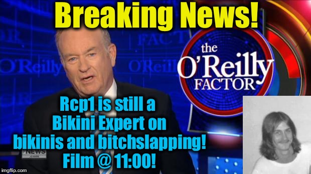 Bill O'Rilley | Breaking News! Rcp1 is still a Bikini Expert on bikinis and b**chslapping! Film @ 11:00! | image tagged in bill o'rilley | made w/ Imgflip meme maker
