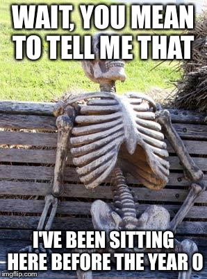 Waiting Skeleton Meme | WAIT, YOU MEAN TO TELL ME THAT I'VE BEEN SITTING HERE BEFORE THE YEAR 0 | image tagged in memes,waiting skeleton | made w/ Imgflip meme maker