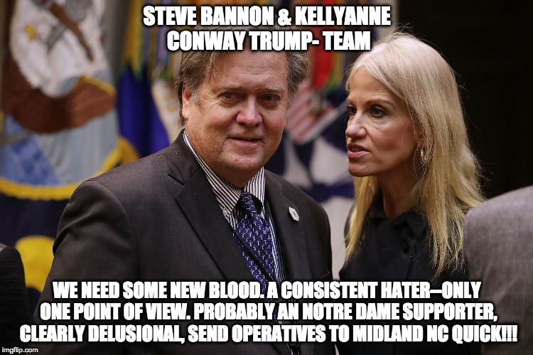 STEVE BANNON & KELLYANNE CONWAY TRUMP- TEAM WE NEED SOME NEW BLOOD. A CONSISTENT HATER--ONLY ONE POINT OF VIEW. PROBABLY AN NOTRE DAME SUPPO | image tagged in kellyanne | made w/ Imgflip meme maker