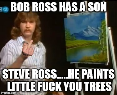 Bob Ross Week ... A Lafonso Event | BOB ROSS HAS A SON STEVE ROSS.....HE PAINTS LITTLE F**K YOU TREES | image tagged in bob ross week,meme,funny | made w/ Imgflip meme maker