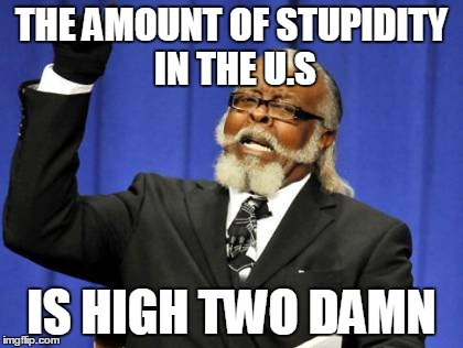 Too Damn High Meme | THE AMOUNT OF STUPIDITY IN THE U.S IS HIGH TWO DAMN | image tagged in memes,too damn high | made w/ Imgflip meme maker