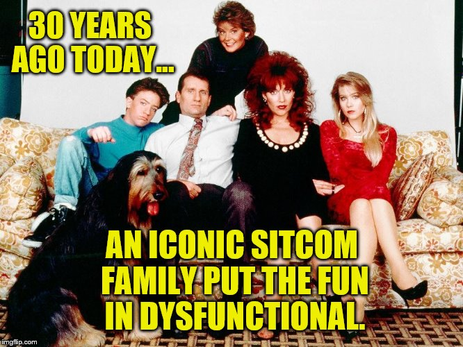 MWC30 | 30 YEARS AGO TODAY... AN ICONIC SITCOM FAMILY PUT THE FUN IN DYSFUNCTIONAL. | image tagged in married with children | made w/ Imgflip meme maker