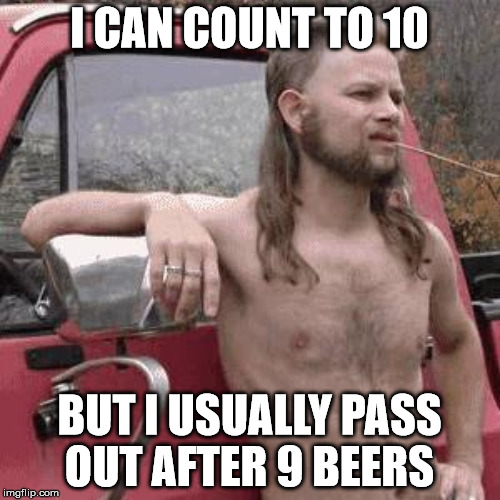 I CAN COUNT TO 10 BUT I USUALLY PASS OUT AFTER 9 BEERS | made w/ Imgflip meme maker