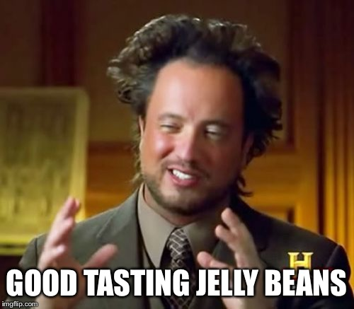 Ancient Aliens Meme | GOOD TASTING JELLY BEANS | image tagged in memes,ancient aliens | made w/ Imgflip meme maker