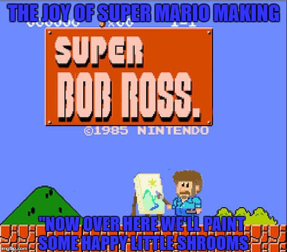 "A Digital Crossover...  Bob Ross Week- A Lafonso Event | THE JOY OF SUPER MARIO MAKING ""NOW OVER HERE WE'LL PAINT SOME HAPPY LITTLE SHROOMS 