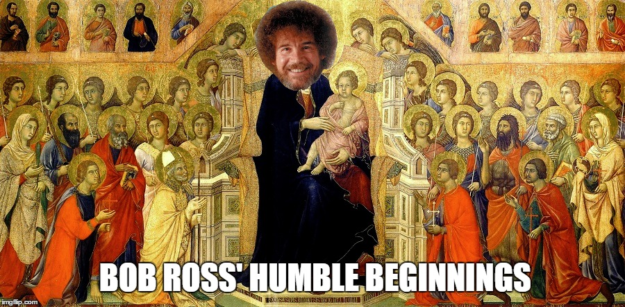 Hail Bob - Bob Ross Week - A Lafonso Event | BOB ROSS' HUMBLE BEGINNINGS | image tagged in meme,bob ross week,a lafonso event,bob be the man,hail bob | made w/ Imgflip meme maker