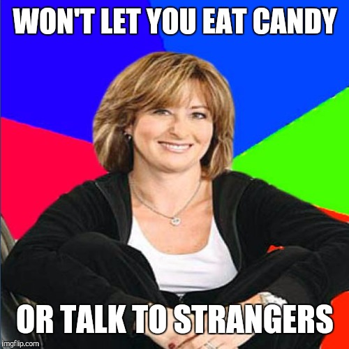 WON'T LET YOU EAT CANDY OR TALK TO STRANGERS | made w/ Imgflip meme maker