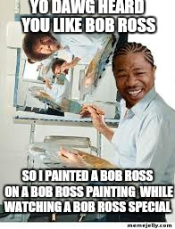 Such a happy little dawg  | YO DAWG HEARD YOU LIKE BOB ROSS SO I PAINTED A BOB ROSS ON A BOB ROSS PAINTING  WHILE WATCHING A BOB ROSS SPECIAL | image tagged in memes,bob ross week,bob ross meme,funny memes,yo dawg heard you | made w/ Imgflip meme maker
