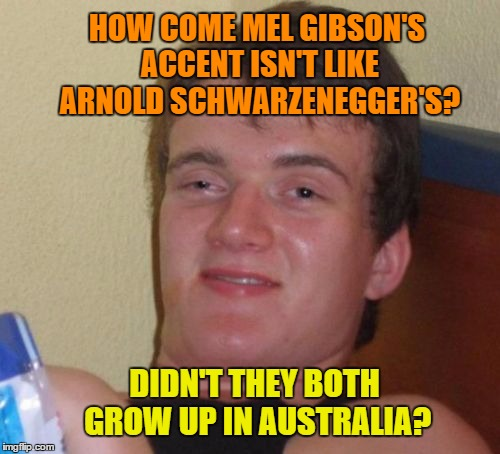 Ten Guy Down Under | HOW COME MEL GIBSON'S ACCENT ISN'T LIKE ARNOLD SCHWARZENEGGER'S? DIDN'T THEY BOTH GROW UP IN AUSTRALIA? | image tagged in memes,10 guy,mel gibson,arnold schwarzenegger,australia,austria | made w/ Imgflip meme maker