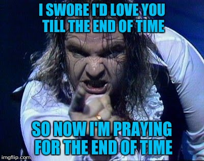 I SWORE I'D LOVE YOU TILL THE END OF TIME SO NOW I'M PRAYING FOR THE END OF TIME | made w/ Imgflip meme maker