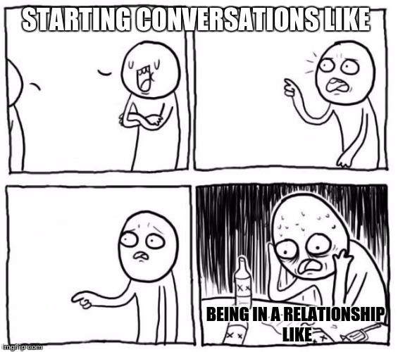 Depressed guy | STARTING CONVERSATIONS LIKE BEING IN A RELATIONSHIP LIKE | image tagged in depressed guy | made w/ Imgflip meme maker
