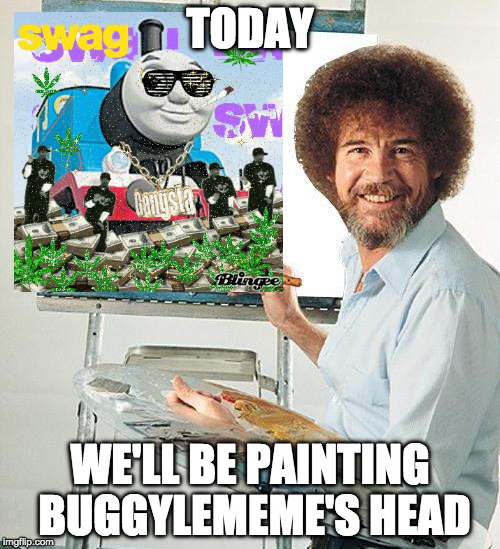 Bob Ross's most ultimate challenge! | TODAY WE'LL BE PAINTING BUGGYLEMEME'S HEAD | image tagged in bob ross,bob ross week,buggylememe,mlg,dank,memes | made w/ Imgflip meme maker