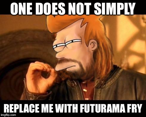 One Does Not Simply Futurama Fry | ONE DOES NOT SIMPLY REPLACE ME WITH FUTURAMA FRY | image tagged in one does not simply futurama fry | made w/ Imgflip meme maker