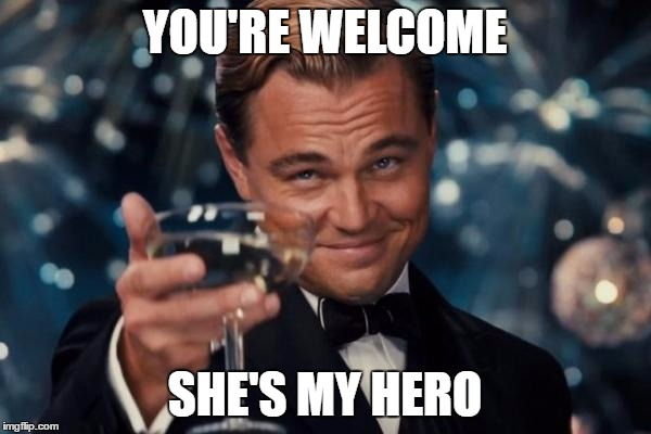 Leonardo Dicaprio Cheers Meme | YOU'RE WELCOME SHE'S MY HERO | image tagged in memes,leonardo dicaprio cheers | made w/ Imgflip meme maker