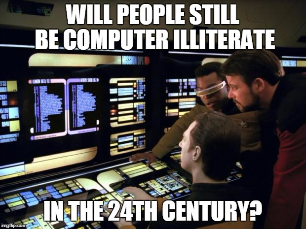 Star trek it's easy | WILL PEOPLE STILL BE COMPUTER ILLITERATE IN THE 24TH CENTURY? | image tagged in star trek it's easy | made w/ Imgflip meme maker
